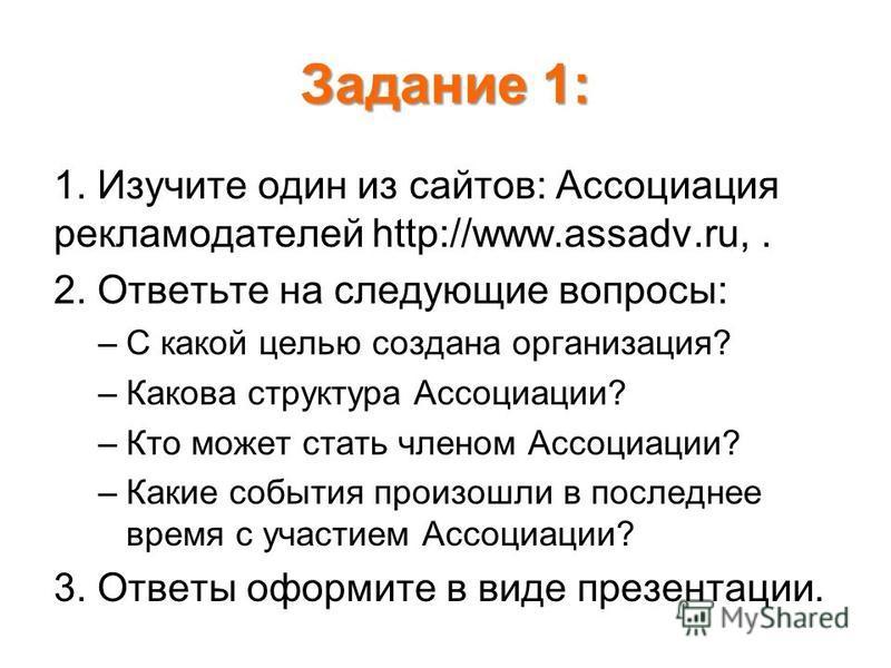 Задание 1: 1. Изучите один из сайтов: Ассоциация рекламодателей http://www.assadv.ru,. 2. Ответьте на следующие вопросы: –С какой целью создана организация? –Какова структура Ассоциации? –Кто может стать членом Ассоциации? –Какие события произошли в