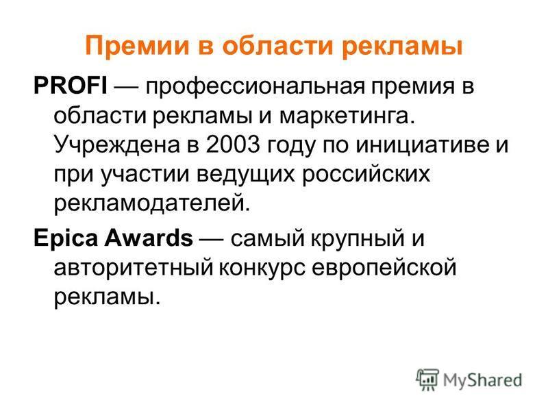 Премии в области рекламы PROFI профессиональная премия в области рекламы и маркетинга. Учреждена в 2003 году по инициативе и при участии ведущих российских рекламодателей. Epica Awards самый крупный и авторитетный конкурс европейской рекламы.