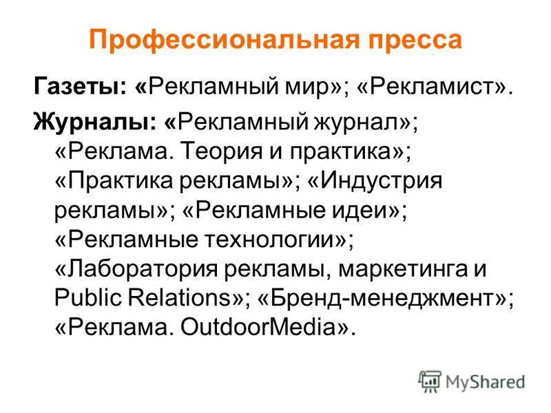 Профессиональная пресса Газеты: «Рекламный мир»; «Рекламист». Журналы: «Рекламный журнал»; «Реклама. Теория и практика»; «Практика рекламы»; «Индустрия рекламы»; «Рекламные идеи»; «Рекламные технологии»; «Лаборатория рекламы, маркетинга и Public Rela