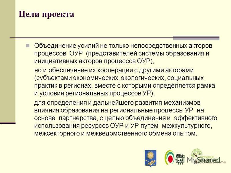 Цели проекта Объединение усилий не только непосредственных акторов процессов ОУР (представителей системы образования и инициативных акторов процессов ОУР), но и обеспечение их кооперации с другими акторами (субъектами экономических, экологических, со