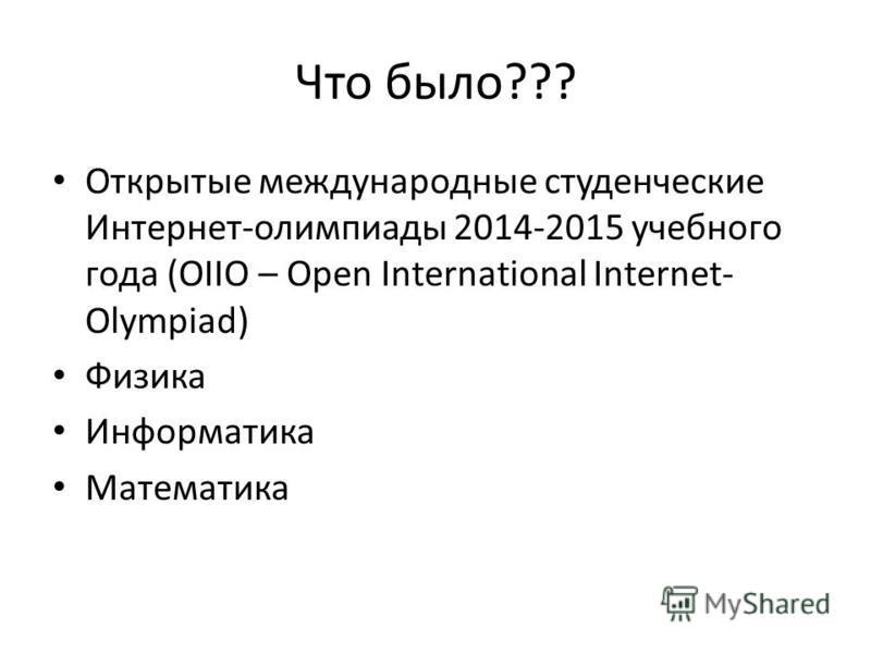 Что было??? Открытые международные студенческие Интернет-олимпиады 2014-2015 учебного года (OIIO – Open International Internet- Olympiad) Физика Информатика Математика