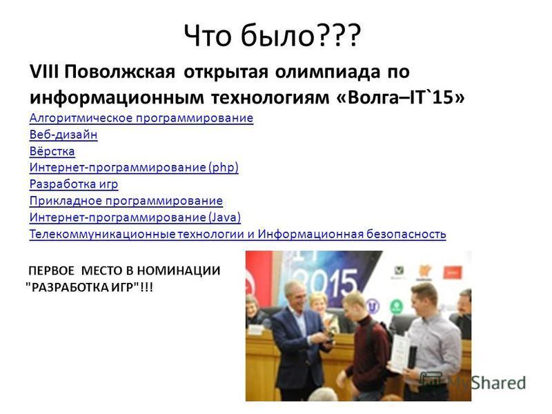 Что было??? VIII Поволжская открытая олимпиада по информационным технологиям «Волга–IT`15» Алгоритмическое программирование Веб-дизайн Вёрстка Интернет-программирование (php) Разработка игр Прикладное программирование Интернет-программирование (Java)