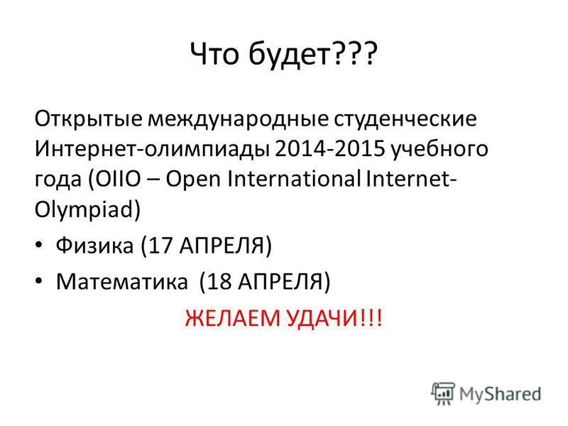 Что будет??? Открытые международные студенческие Интернет-олимпиады 2014-2015 учебного года (OIIO – Open International Internet- Olympiad) Физика (17 АПРЕЛЯ) Математика (18 АПРЕЛЯ) ЖЕЛАЕМ УДАЧИ!!!