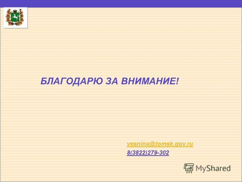 БЛАГОДАРЮ ЗА ВНИМАНИЕ! vesnina@tomsk.gov.ru 8(3822)279-302