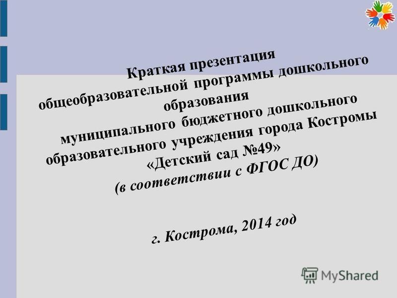 Краткая презентация общеобразовательной программы дошкольного образования муниципального бюджетного дошкольного образовательного учреждения города Костромы «Детский сад 49» (в соответствии с ФГОС ДО) г. Кострома, 2014 год