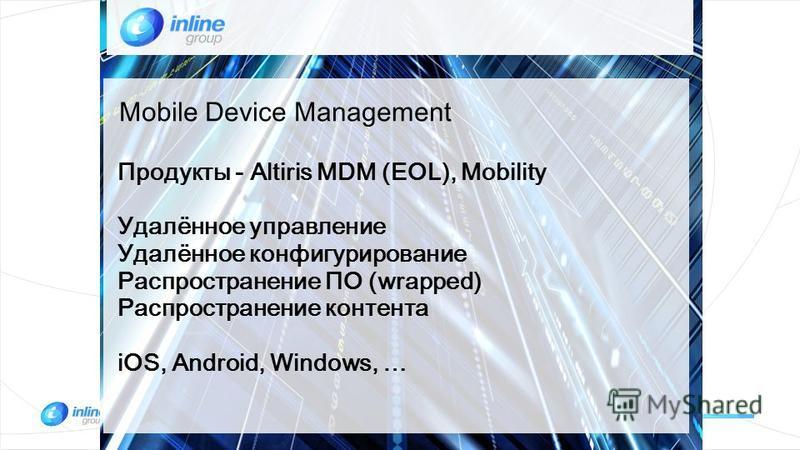Продукты - Altiris MDM (EOL), Mobility Удалённое управление Удалённое конфигурирование Распространение ПО (wrapped) Распространение контента iOS, Android, Windows, … Mobile Device Management