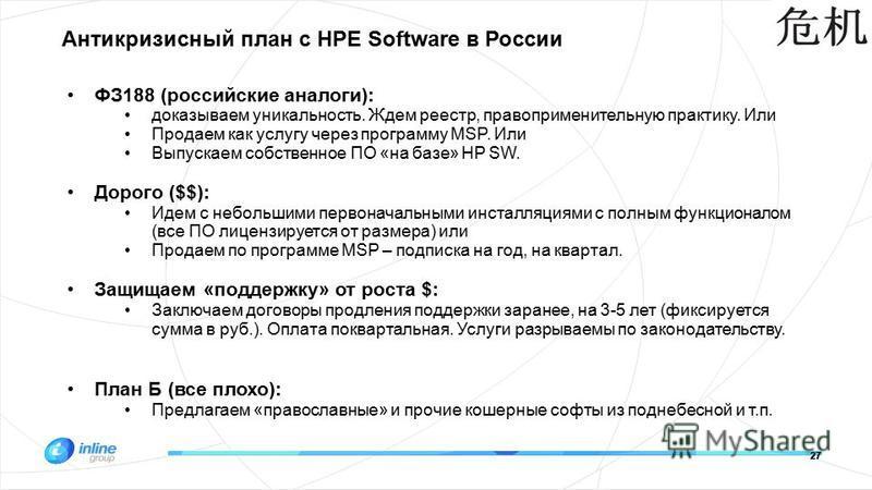 27 Антикризисный план с HPE Software в России ФЗ188 (российские аналоги): доказываем уникальность. Ждем реестр, правоприменительную практику. Или Продаем как услугу через программу MSP. Или Выпускаем собственное ПО «на базе» HP SW. Дорого ($$): Идем