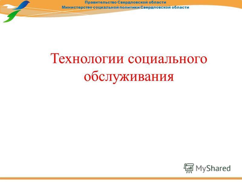 Правительство Свердловской области Министерство социальной политики Свердловской области Технологии социального обслуживания