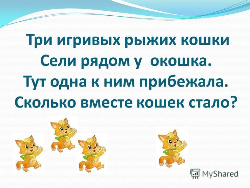 Три игривых рыжих кошки Сели рядом у окошка. Тут одна к ним прибежала. Сколько вместе кошек стало?
