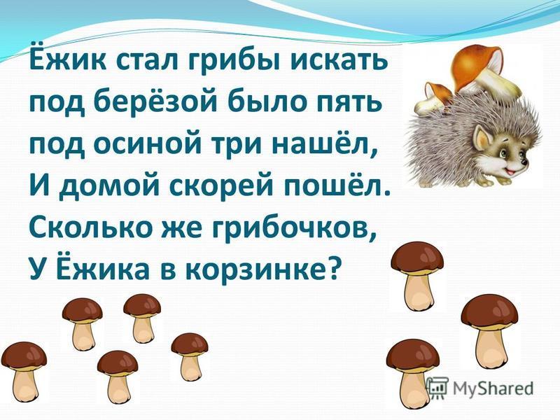 Ёжик стал грибы искать под берёзой было пять под осиной три нашёл, И домой скорей пошёл. Сколько же грибочков, У Ёжика в корзинке?