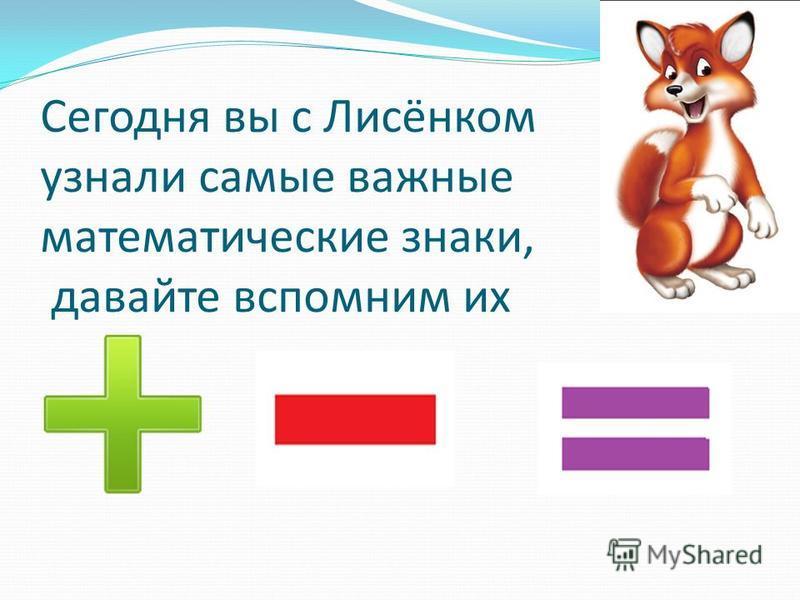 Сегодня вы с Лисёнком узнали самые важные математические знаки, давайте вспомним их