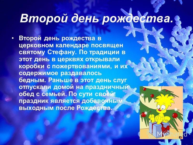Второй день рождества. Второй день рождества в церковном календаре посвящен святому Стефану. По традиции в этот день в церквях открывали коробки с пожертвованиями, и их содержимое раздавалось бедным. Раньше в этот день слуг отпускали домой на праздни