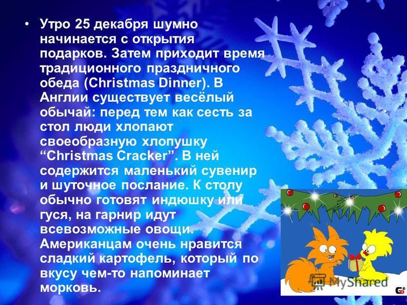 Утро 25 декабря шумно начинается с открытия подарков. Затем приходит время традиционного праздничного обеда (Christmas Dinner). В Англии существует весёлый обычай: перед тем как сесть за стол люди хлопают своеобразную хлопушку Christmas Cracker. В не
