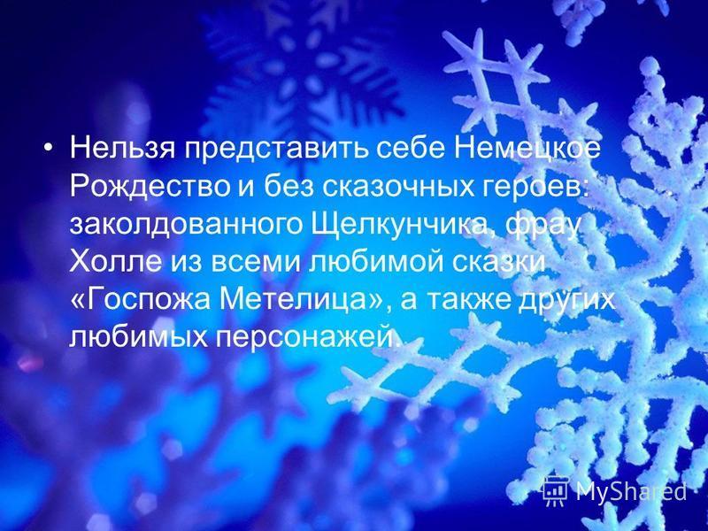Нельзя представить себе Немецкое Рождество и без сказочных героев: заколдованного Щелкунчика, фрау Холле из всеми любимой сказки «Госпожа Метелица», а также других любимых персонажей.