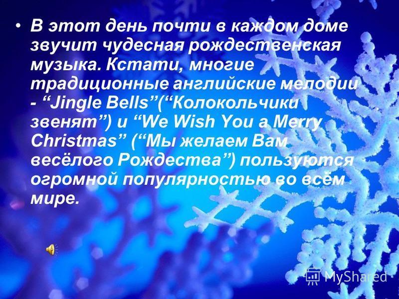 В этот день почти в каждом доме звучит чудесная рождественская музыка. Кстати, многие традиционные английские мелодии - Jingle Bells(Колокольчики звенят) и We Wish You a Merry Christmas (Мы желаем Вам весёлого Рождества) пользуются огромной популярно