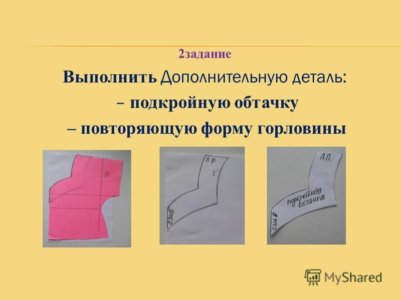 2 задание Выполнить Дополнительную деталь: – п одкройную обтачку – повторяющую форму горловины