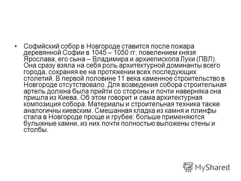 Софийский собор в Новгороде ставится после пожара деревянной Софии в 1045 – 1050 гг. повелением князя Ярослава, его сына – Владимира и архиепископа Луки (ПВЛ). Она сразу взяла на себя роль архитектурной доминанты всего города, сохраняя ее на протяжен