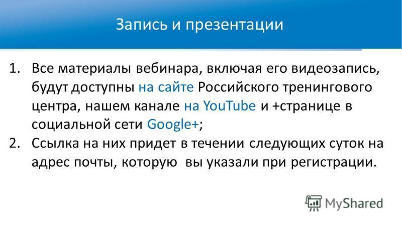 Запись и презентации 1. Все материалы вебинара, включая его видеозапись, будут доступны на сайте Российского тренингового центра, нашем канале на YouTube и +странице в социальной сети Google+; 2. Ссылка на них придет в течении следующих суток на адре