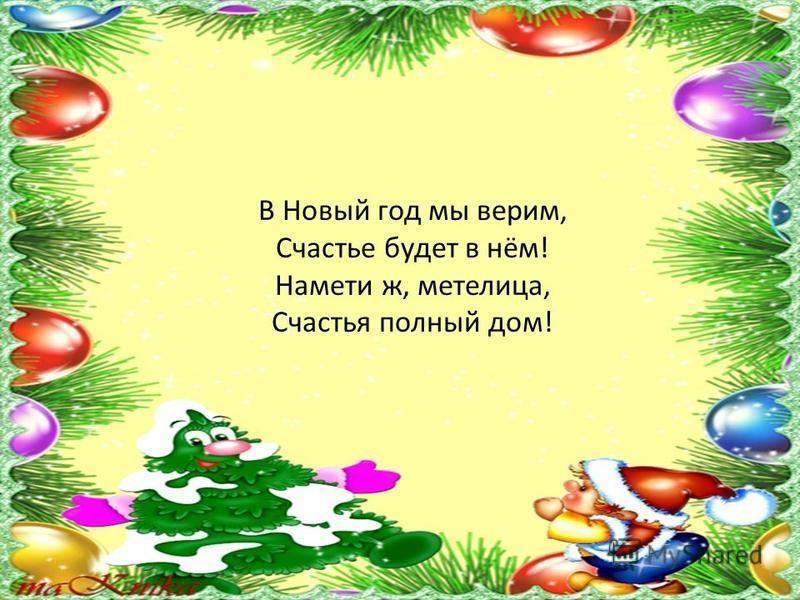 В Новый год мы верим, Счастье будет в нём! Намети ж, метелица, Счастья полный дом!