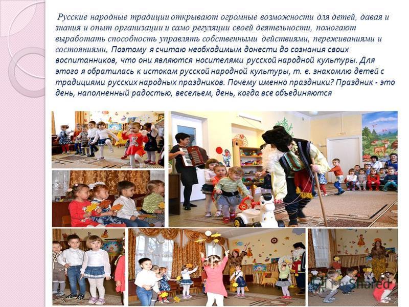 Русские народные традиции открывают огромные возможности для детей, давая и знания и опыт организации и само регуляции своей деятельности, помогают выработать способность управлять собственными действиями, переживаниями и состояниями, Поэтому я счита