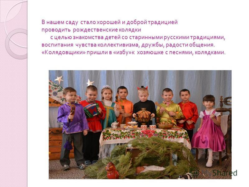 В нашем саду стало хорошей и доброй традицией проводить рождественские колядки с целью знакомства детей со старинными русскими традициями, воспитания чувства коллективизма, дружбы, радости общения. « Колядовщики » пришли в « избу » к хозяюшке с песня