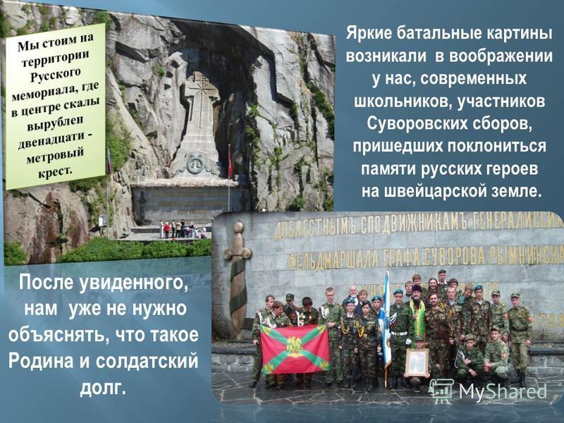 Яркие батальные картины возникали в воображении у нас, современных школьников, участников Суворовских сборов, пришедших поклониться памяти русских героев на швейцарской земле. После увиденного, нам уже не нужно объяснять, что такое Родина и солдатски
