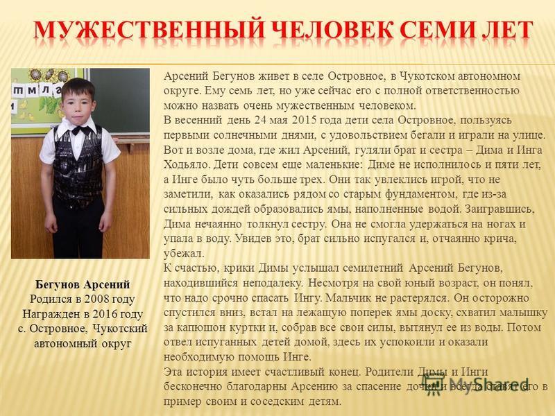 Арсений Бегунов живет в селе Островное, в Чукотском автономном округе. Ему семь лет, но уже сейчас его с полной ответственностью можно назвать очень мужественным человеком. В весенний день 24 мая 2015 года дети села Островное, пользуясь первыми солне