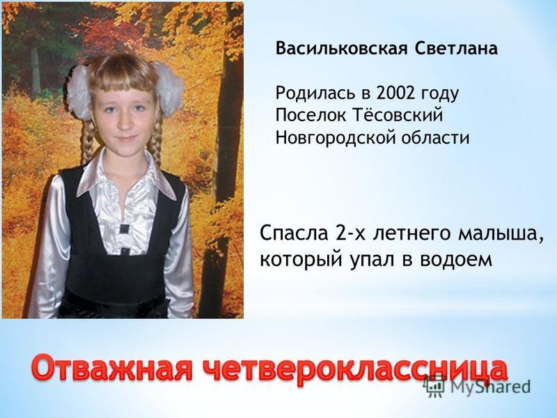 Васильковская Светлана Родилась в 2002 году Поселок Тёсовский Новгородской области Спасла 2-х летнего малыша, который упал в водоем