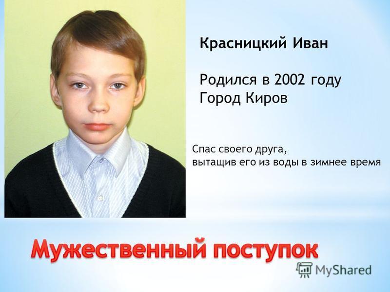 Красницкий Иван Родился в 2002 году Город Киров Спас своего друга, вытащив его из воды в зимнее время