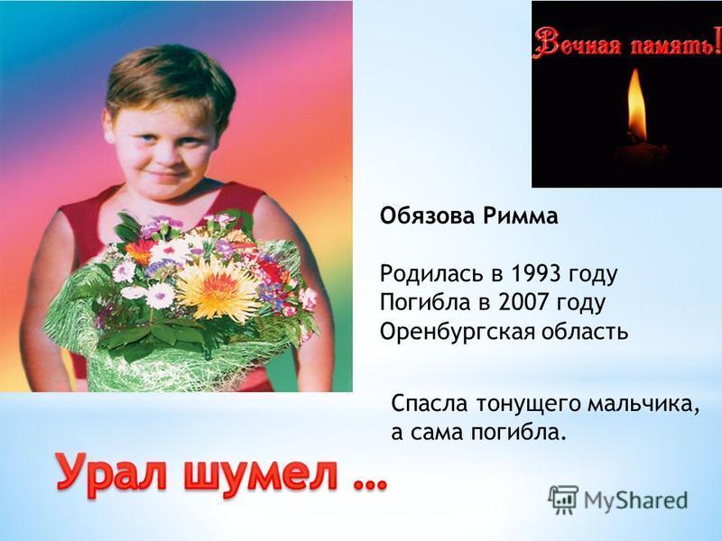 Обязова Римма Родилась в 1993 году Погибла в 2007 году Оренбургская область Спасла тонущего мальчика, а сама погибла.