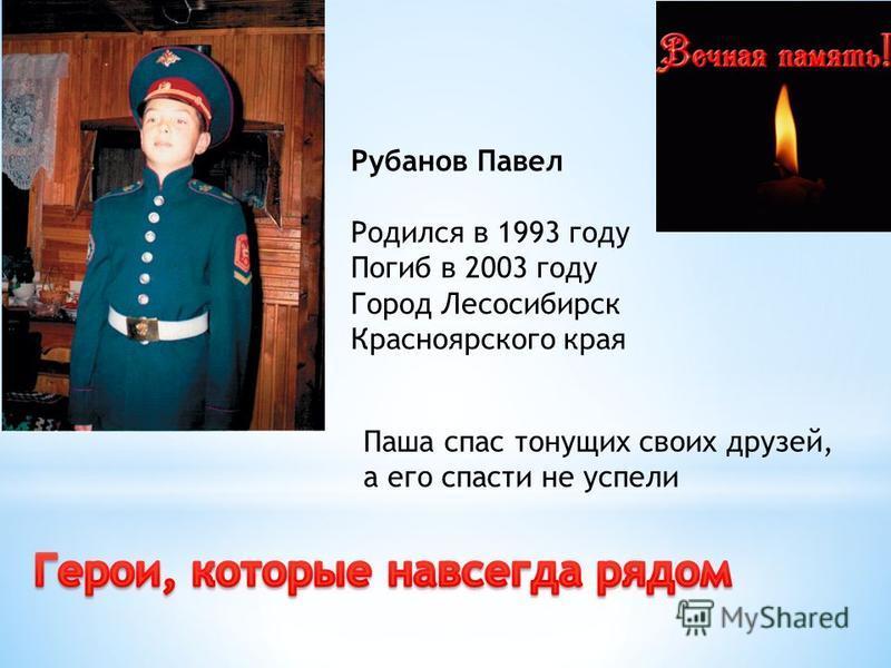 Рубанов Павел Родился в 1993 году Погиб в 2003 году Город Лесосибирск Красноярского края Паша спас тонущих своих друзей, а его спасти не успели