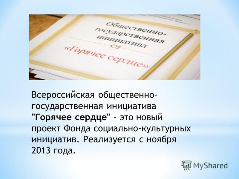 Всероссийская общественно- государственная инициатива Горячее сердце – это новый проект Фонда социально-культурных инициатив. Реализуется с ноября 2013 года.