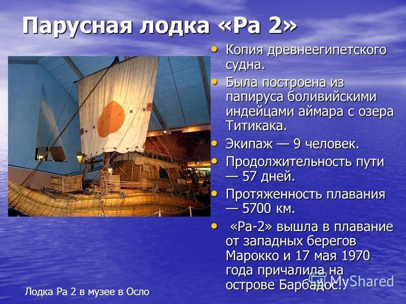 Парусная лодка «Ра 2» Копия древнеегипетского судна. Копия древнеегипетского судна. Была построена из папируса боливийскими индейцами аймара с озера Титикака. Была построена из папируса боливийскими индейцами аймара с озера Титикака. Экипаж 9 человек