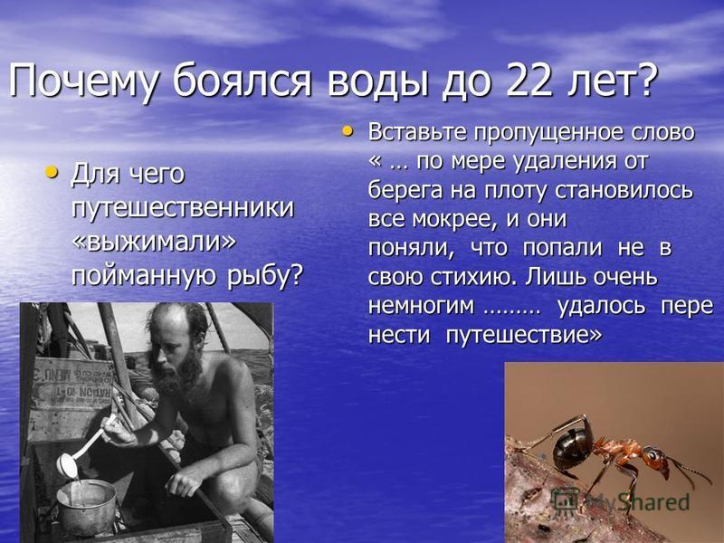 Почему боялся воды до 22 лет? Для чего путешественники «выжимали» пойманную рыбу? Для чего путешественники «выжимали» пойманную рыбу? Вставьте пропущенное слово « … по мере удаления от берега на плоту становилось все мокрее, и они поняли, что попали