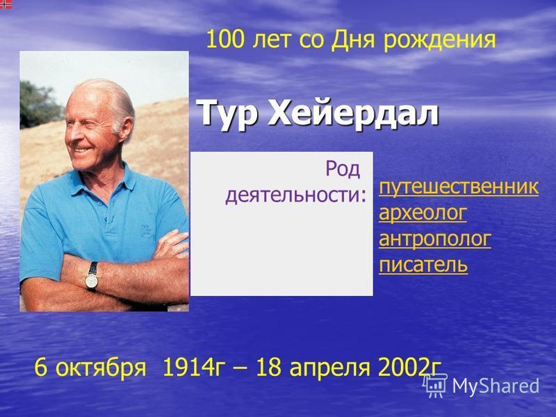 Тур Хейердал Тур Хейердал Род деятельности: путешественник археолог антрополог писатель 6 октября 1914 г – 18 апреля 2002 г 100 лет со Дня рождения
