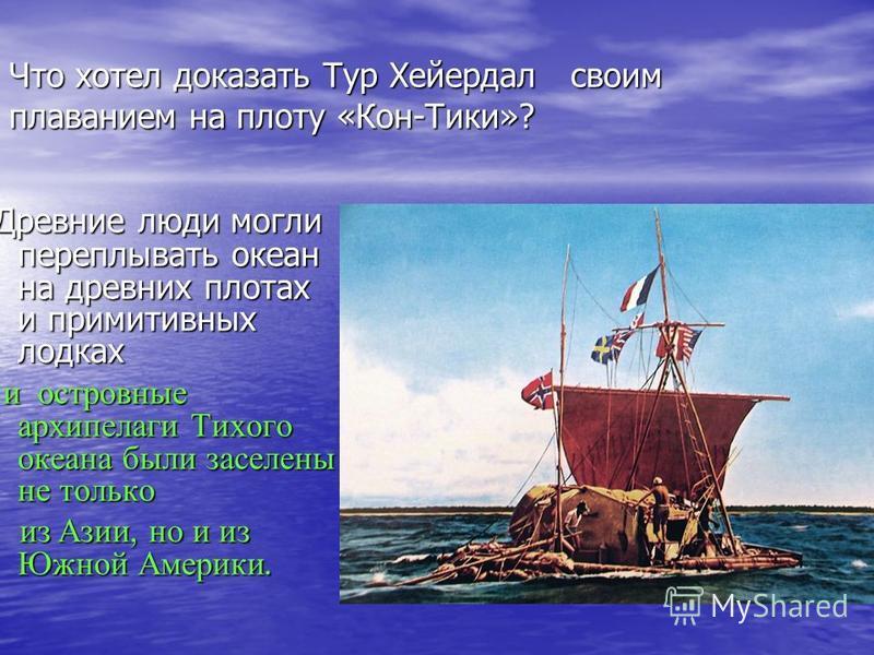 Древние люди могли переплывать океан на древних плотах и примитивных лодках Древние люди могли переплывать океан на древних плотах и примитивных лодках и островные архипелаги Тихого океана были заселены не только и островные архипелаги Тихого океана