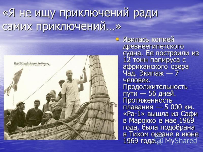 «Я не ищу приключений ради самих приключений…» Явилась копией древнеегипетского судна. Ее построили из 12 тонн папируса с африканского озера Чад. Экипаж 7 человек. Продолжительность пути 56 дней. Протяженность плавания 5 000 км. «Ра-1» вышла из Сафи
