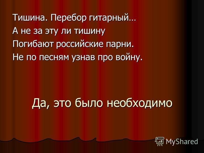 Да, это было необходимо Тишина. Перебор гитарный… А не за эту ли тишину Погибают российские парни. Не по песням узнав про войну.
