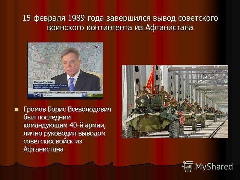 15 февраля 1989 года завершился вывод советского воинского контингента из Афганистана Громов Борис Всеволодович был последним командующим 40-й армии, лично руководил выводом советских войск из Афганистана