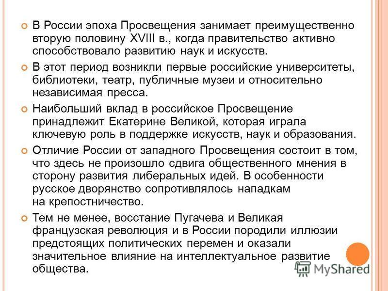 В России эпоха Просвещения занимает преимущественно вторую половину XVIII в., когда правительство активно способствовало развитию наук и искусств. В этот период возникли первые российские университеты, библиотеки, театр, публичные музеи и относительн
