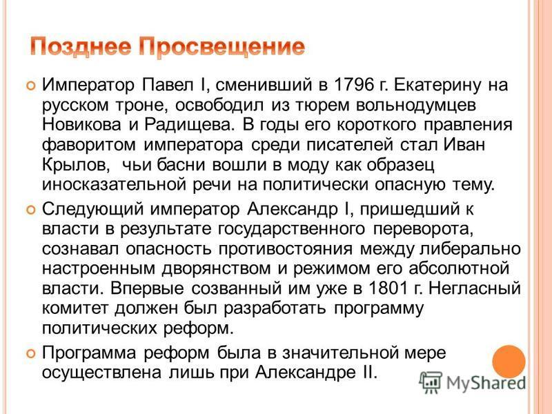 Император Павел I, сменивший в 1796 г. Екатерину на русском троне, освободил из тюрем вольнодумцев Новикова и Радищева. В годы его короткого правления фаворитом императора среди писателей стал Иван Крылов, чьи басни вошли в моду как образец иносказат