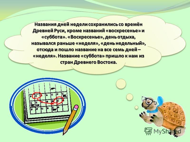 Названия дней недели сохранились со времён Древней Руси, кроме названий «воскресенье» и «суббота». «Воскресенье», день отдыха, назывался раньше «неделя», «день недельный», отсюда и пошло название на все семь дней – «неделя». Название «суббота» пришло