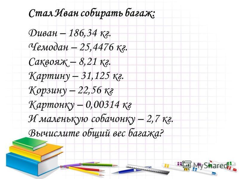Стал Иван собирать багаж: Диван – 186,34 кг. Чемодан – 25,4476 кг. Саквояж – 8,21 кг. Картину – 31,125 кг. Корзину – 22,56 кг Картонку – 0,00314 кг И маленькую собачонку – 2,7 кг. Вычислите общий вес багажа?