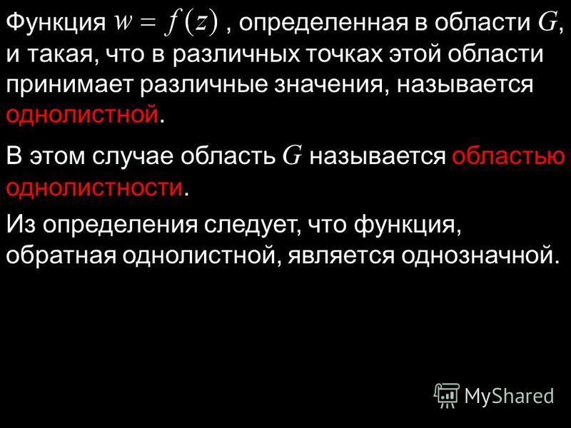 Функция, определенная в области G, и такая, что в различных точках этой области принимает различные значения, называется однолистной. В этом случае область G называется областью однолистности. Из определения следует, что функция, обратная однолистной