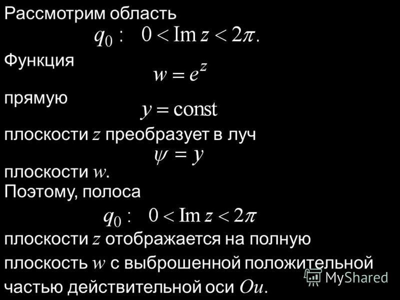 Рассмотрим область Функция прямую плоскости z преобразует в луч плоскости w. Поэтому, полоса плоскости z отображается на полную плоскость w с выброшенной положительной частью действительной оси Ou.