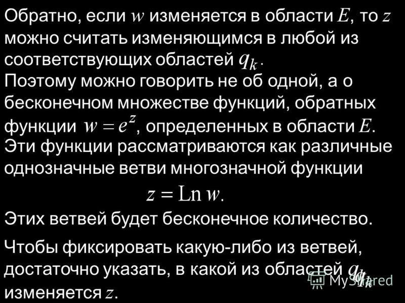 Обратно, если w изменяется в области E, то z можно считать изменяющимся в любой из соответствующих областей Поэтому можно говорить не об одной, а о бесконечном множестве функций, обратных функции, определенных в области E. Эти функции рассматриваются