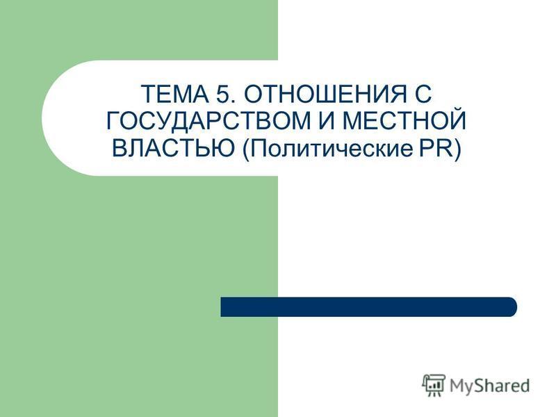 ТЕМА 5. ОТНОШЕНИЯ С ГОСУДАРСТВОМ И МЕСТНОЙ ВЛАСТЬЮ (Политические PR)