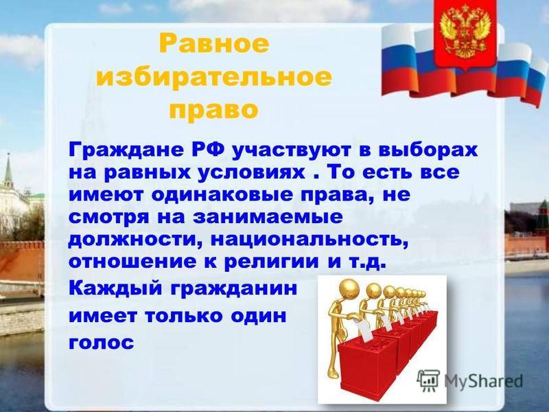Равное избирательное право Граждане РФ участвуют в выборах на равных условиях. То есть все имеют одинаковые права, не смотря на занимаемые должности, национальность, отношение к религии и т.д. Каждый гражданин имеет только один голос