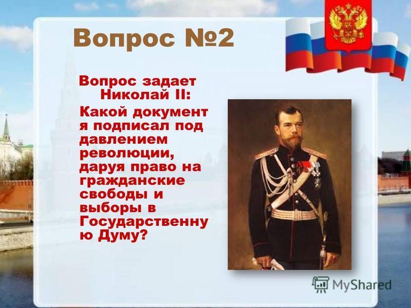 Вопрос 2 Вопрос задает Николай II: Какой документ я подписал под давлением революции, даруя право на гражданские свободы и выборы в Государственну ю Думу?
