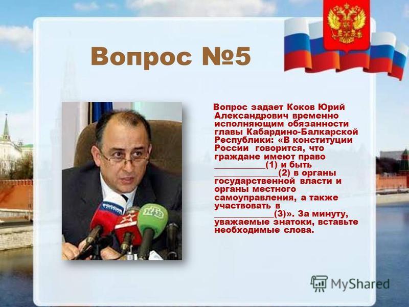 Вопрос 5 Вопрос задает Коков Юрий Александрович временно исполняющим обязанности главы Кабардино-Балкарской Республики: «В конституции России говорится, что граждане имеют право ____________(1) и быть _______________(2) в органы государственной власт